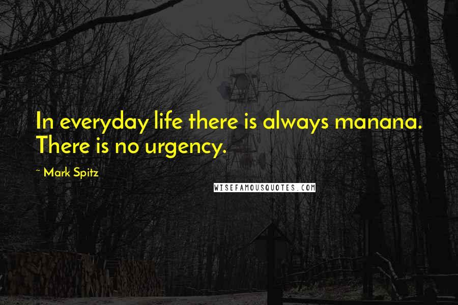 Mark Spitz quotes: In everyday life there is always manana. There is no urgency.