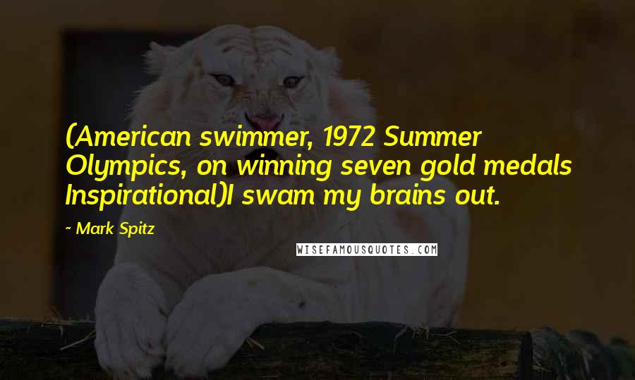 Mark Spitz quotes: (American swimmer, 1972 Summer Olympics, on winning seven gold medals Inspirational)I swam my brains out.