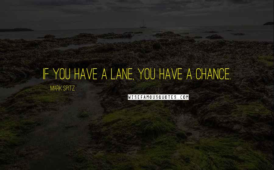 Mark Spitz quotes: If you have a lane, you have a chance.