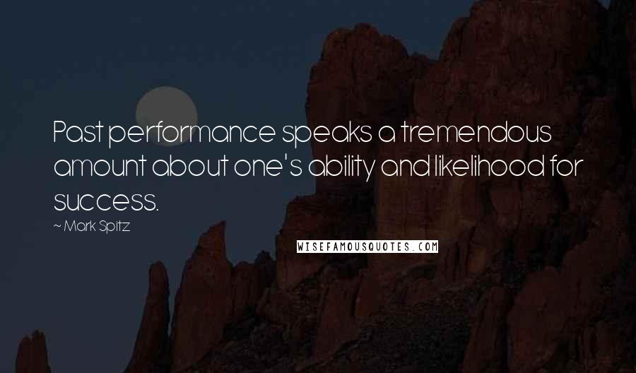 Mark Spitz quotes: Past performance speaks a tremendous amount about one's ability and likelihood for success.