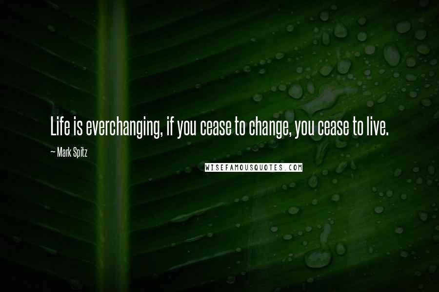 Mark Spitz quotes: Life is everchanging, if you cease to change, you cease to live.