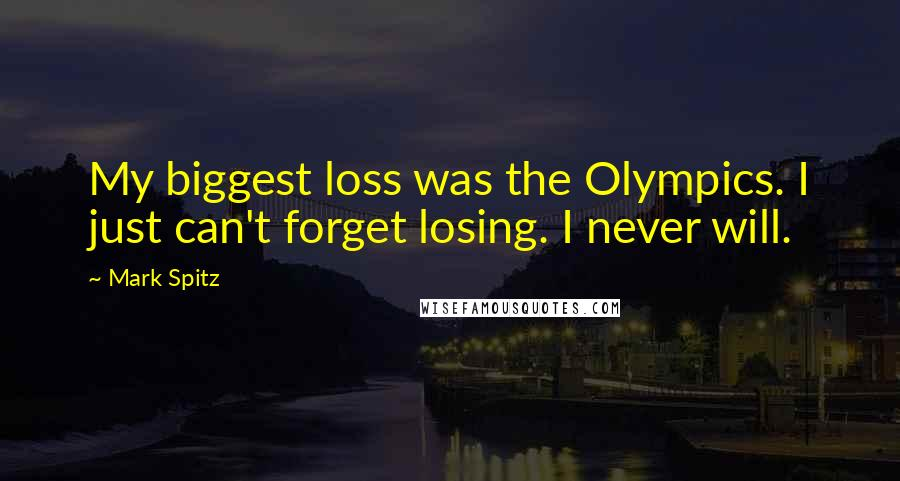Mark Spitz quotes: My biggest loss was the Olympics. I just can't forget losing. I never will.