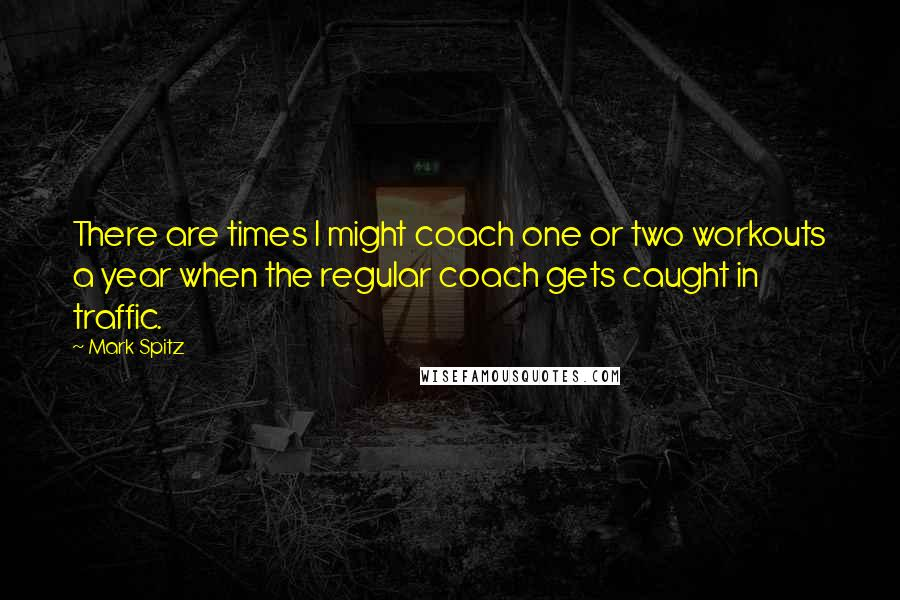 Mark Spitz quotes: There are times I might coach one or two workouts a year when the regular coach gets caught in traffic.