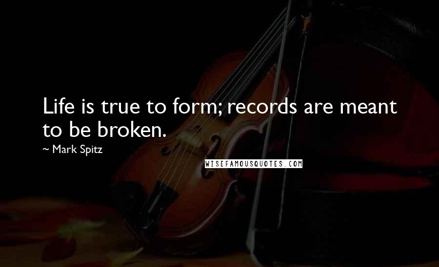 Mark Spitz quotes: Life is true to form; records are meant to be broken.