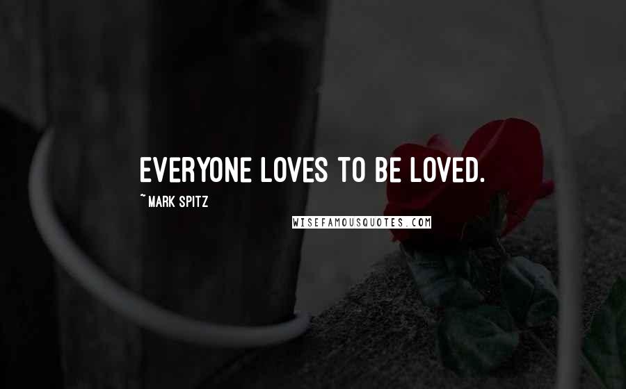 Mark Spitz quotes: Everyone loves to be loved.