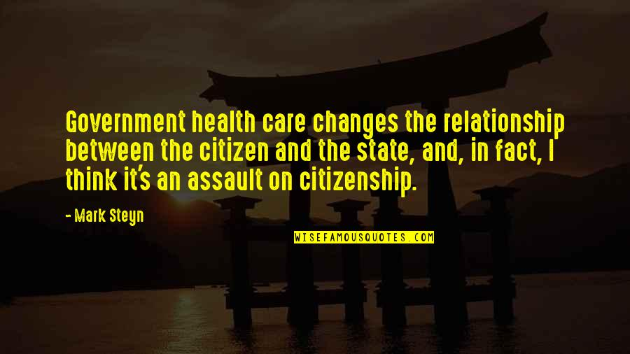 Mark Steyn Quotes By Mark Steyn: Government health care changes the relationship between the