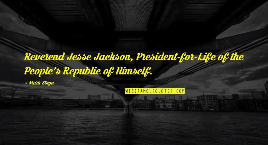 Mark Steyn Quotes By Mark Steyn: Reverend Jesse Jackson, President-for-Life of the People's Republic