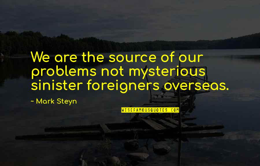 Mark Steyn Quotes By Mark Steyn: We are the source of our problems not