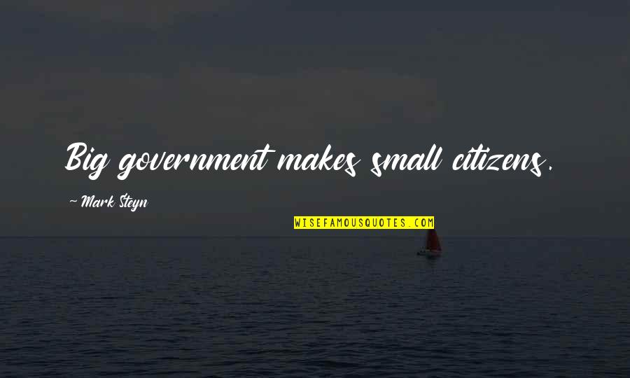 Mark Steyn Quotes By Mark Steyn: Big government makes small citizens.