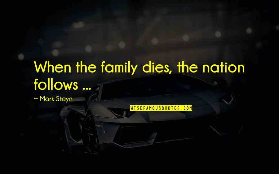 Mark Steyn Quotes By Mark Steyn: When the family dies, the nation follows ...