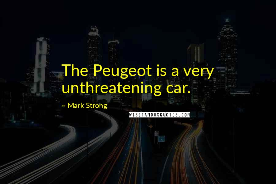 Mark Strong quotes: The Peugeot is a very unthreatening car.