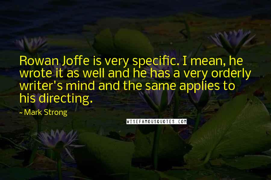 Mark Strong quotes: Rowan Joffe is very specific. I mean, he wrote it as well and he has a very orderly writer's mind and the same applies to his directing.