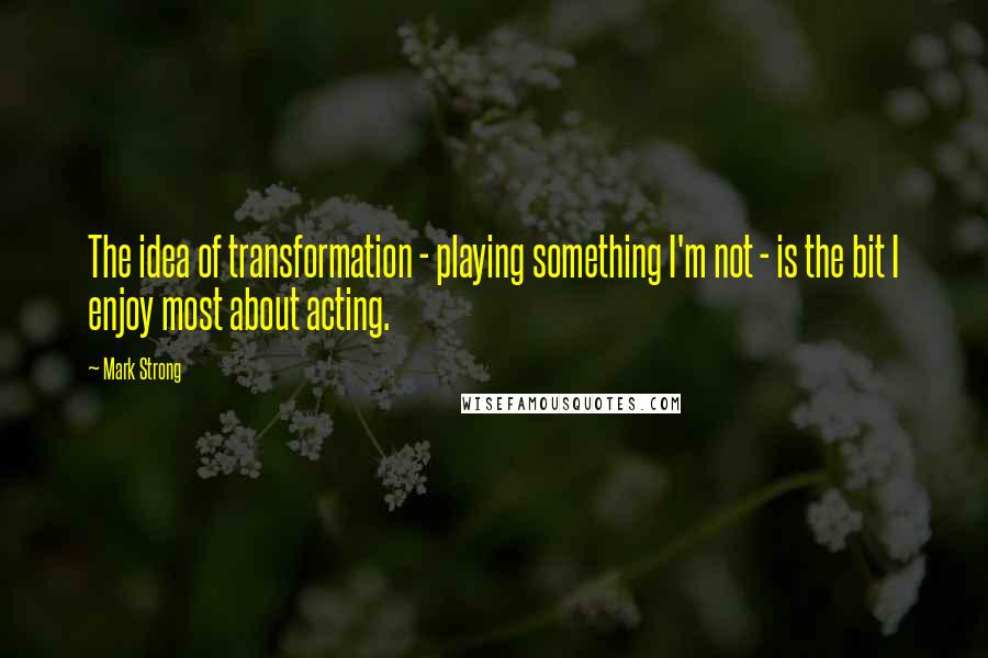 Mark Strong quotes: The idea of transformation - playing something I'm not - is the bit I enjoy most about acting.