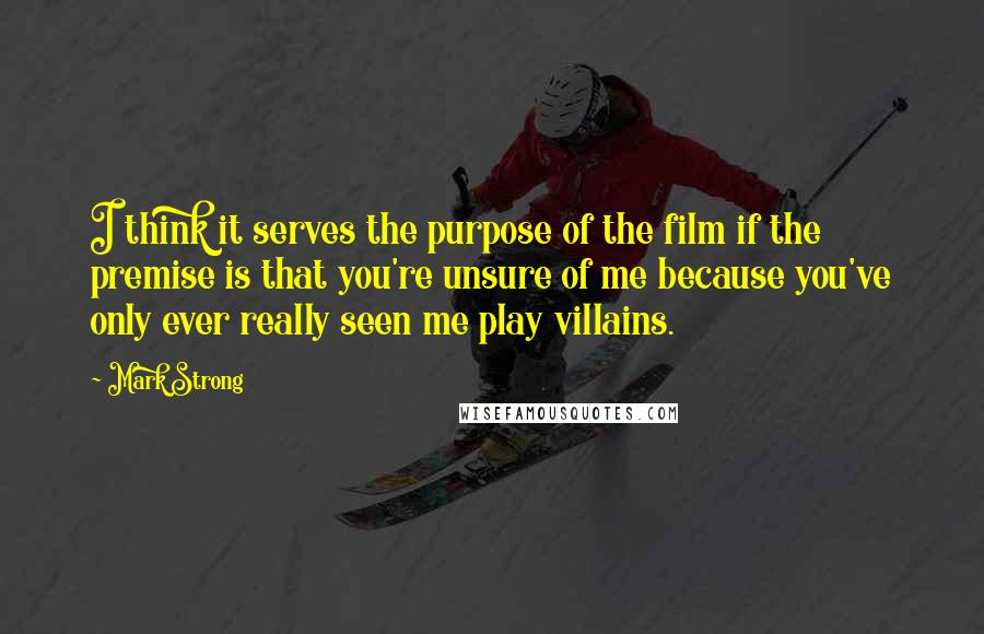 Mark Strong quotes: I think it serves the purpose of the film if the premise is that you're unsure of me because you've only ever really seen me play villains.