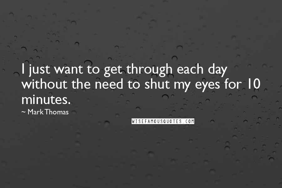 Mark Thomas quotes: I just want to get through each day without the need to shut my eyes for 10 minutes.