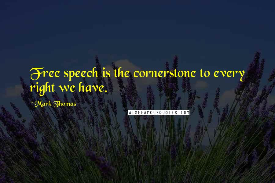 Mark Thomas quotes: Free speech is the cornerstone to every right we have.