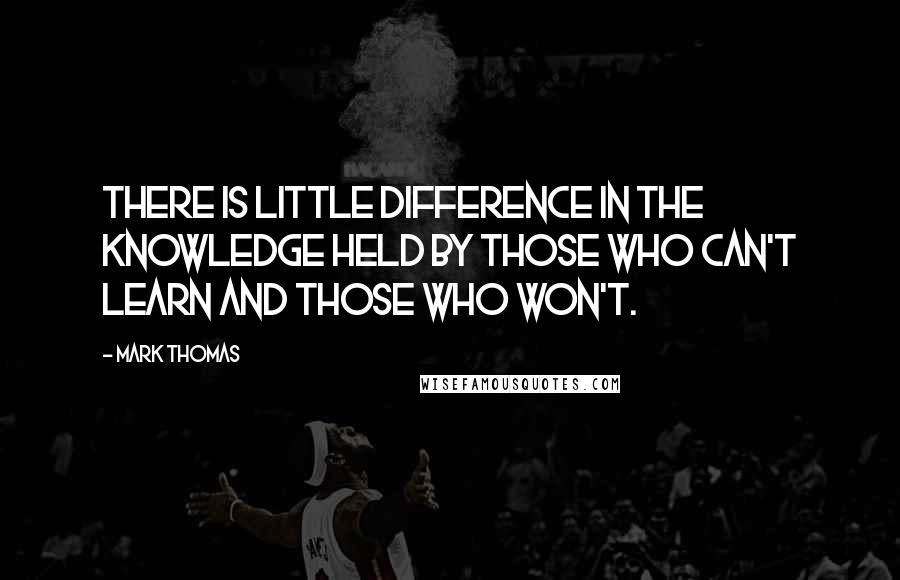 Mark Thomas quotes: There is little difference in the knowledge held by those who can't learn and those who won't.