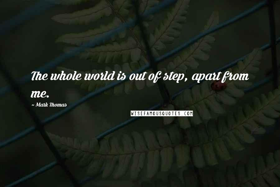 Mark Thomas quotes: The whole world is out of step, apart from me.