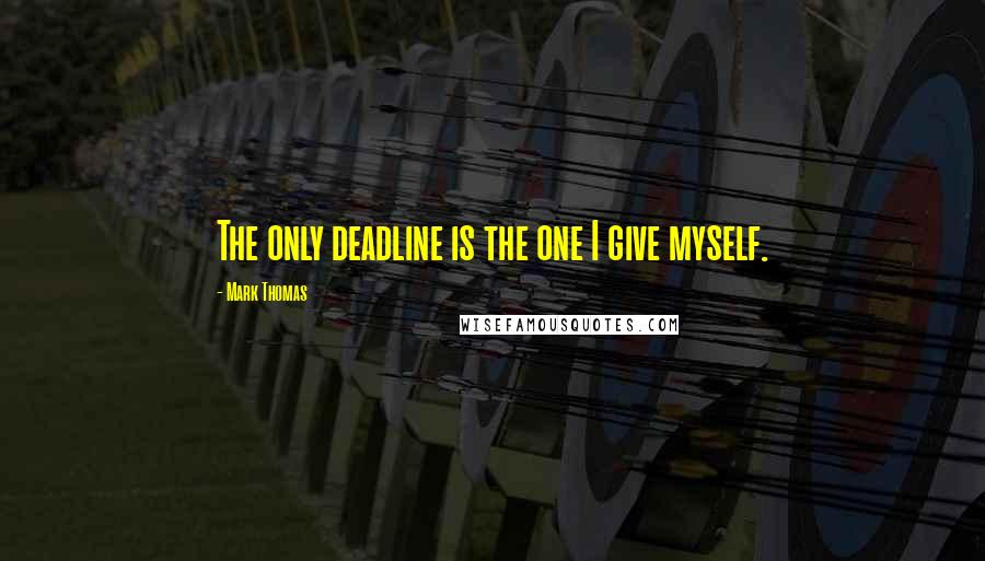 Mark Thomas quotes: The only deadline is the one I give myself.