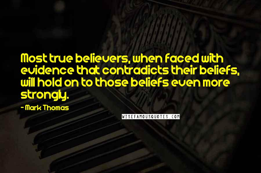 Mark Thomas quotes: Most true believers, when faced with evidence that contradicts their beliefs, will hold on to those beliefs even more strongly.