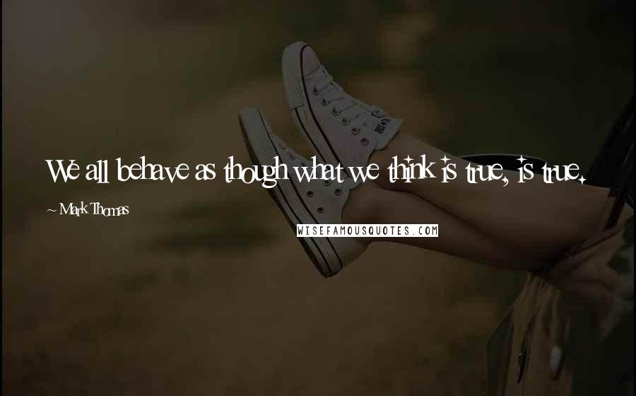 Mark Thomas quotes: We all behave as though what we think is true, is true.