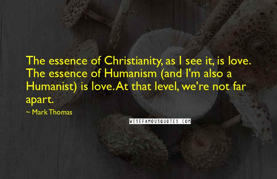 Mark Thomas quotes: The essence of Christianity, as I see it, is love. The essence of Humanism (and I'm also a Humanist) is love. At that level, we're not far apart.