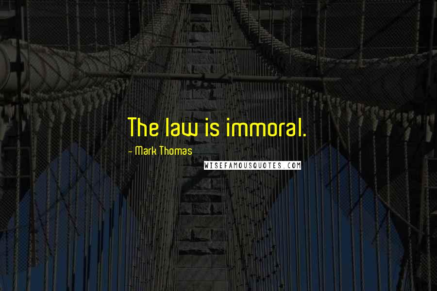 Mark Thomas quotes: The law is immoral.