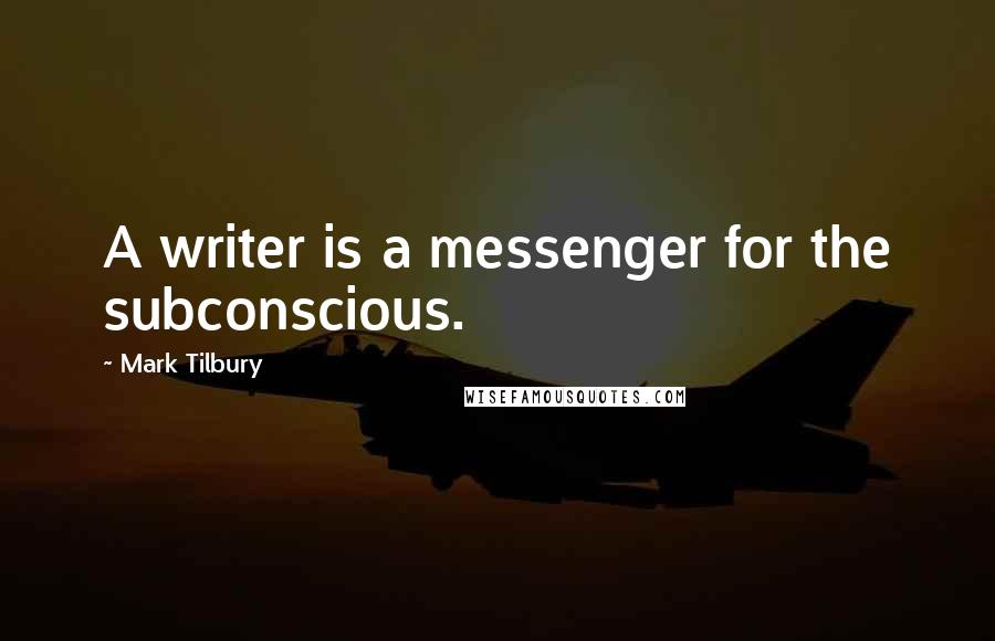 Mark Tilbury quotes: A writer is a messenger for the subconscious.