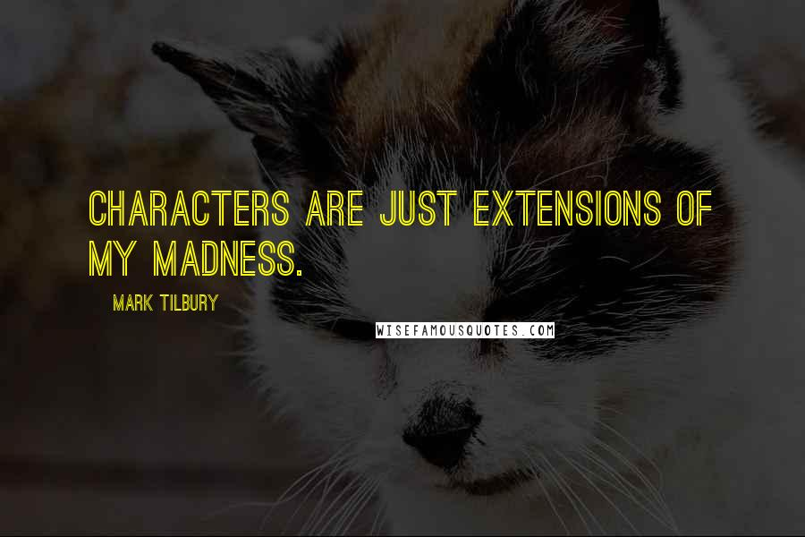 Mark Tilbury quotes: Characters are just extensions of my madness.