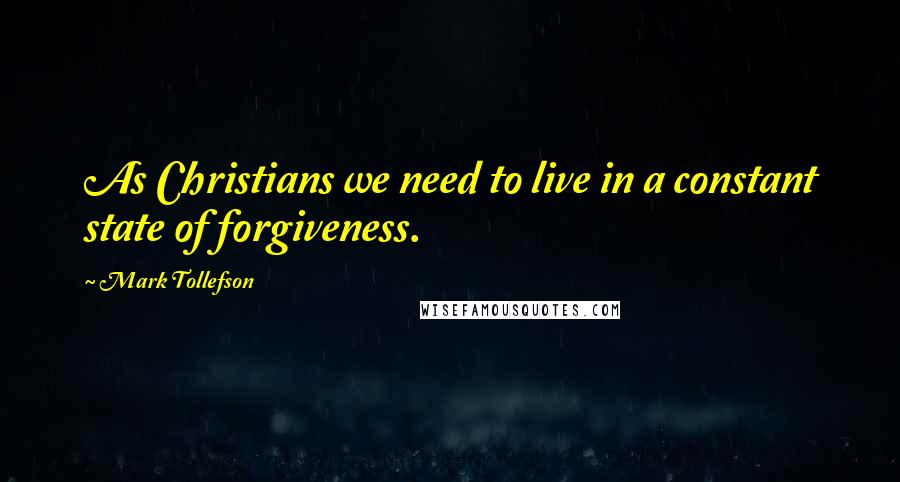 Mark Tollefson quotes: As Christians we need to live in a constant state of forgiveness.