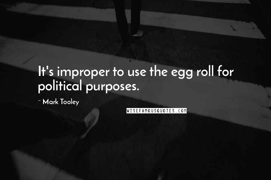 Mark Tooley quotes: It's improper to use the egg roll for political purposes.