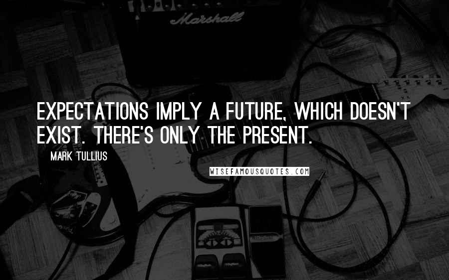 Mark Tullius quotes: Expectations imply a future, which doesn't exist. There's only the present.