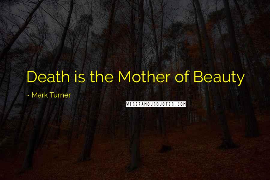 Mark Turner quotes: Death is the Mother of Beauty