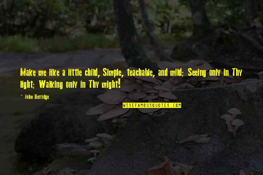 Mark Twain Gold Rush Quotes By John Berridge: Make me like a little child, Simple, teachable,