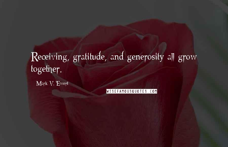Mark V. Ewert quotes: Receiving, gratitude, and generosity all grow together.