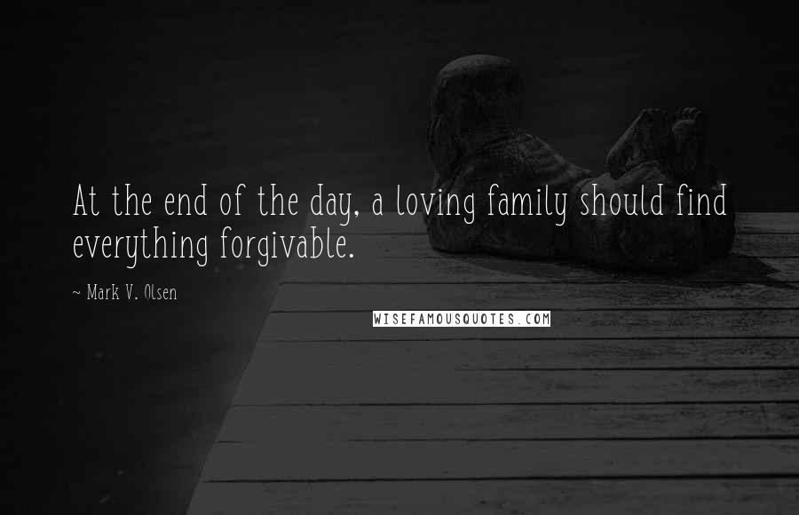 Mark V. Olsen quotes: At the end of the day, a loving family should find everything forgivable.