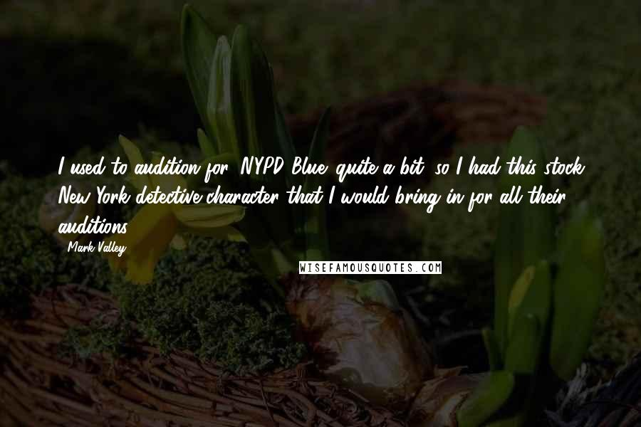 Mark Valley quotes: I used to audition for 'NYPD Blue' quite a bit, so I had this stock New York detective character that I would bring in for all their auditions.
