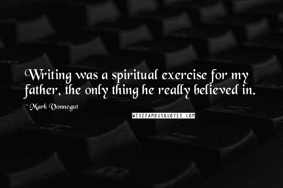 Mark Vonnegut quotes: Writing was a spiritual exercise for my father, the only thing he really believed in.