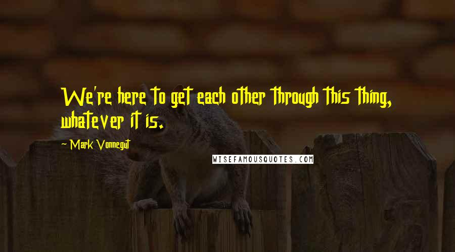 Mark Vonnegut quotes: We're here to get each other through this thing, whatever it is.