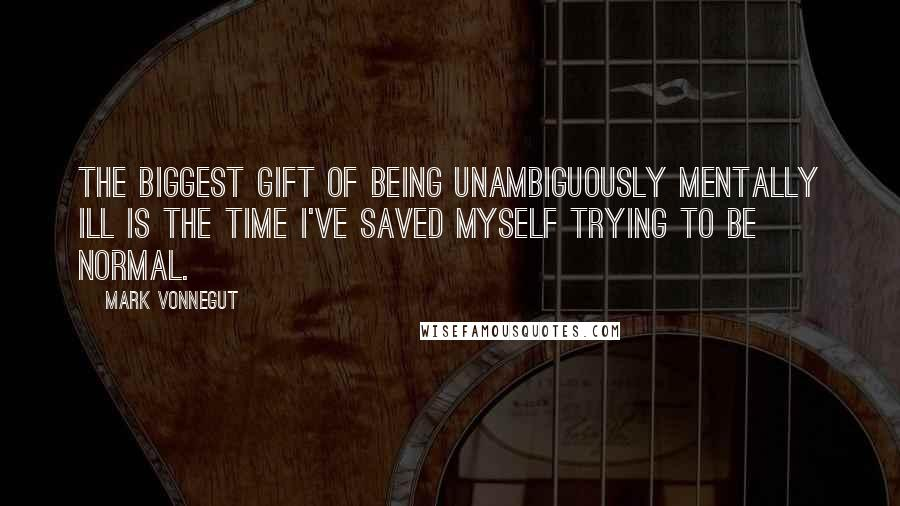 Mark Vonnegut quotes: The biggest gift of being unambiguously mentally ill is the time I've saved myself trying to be normal.