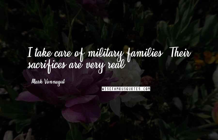 Mark Vonnegut quotes: I take care of military families. Their sacrifices are very real.