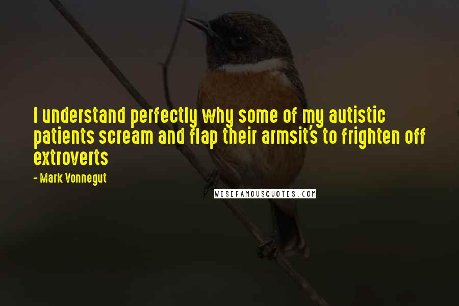 Mark Vonnegut quotes: I understand perfectly why some of my autistic patients scream and flap their armsit's to frighten off extroverts