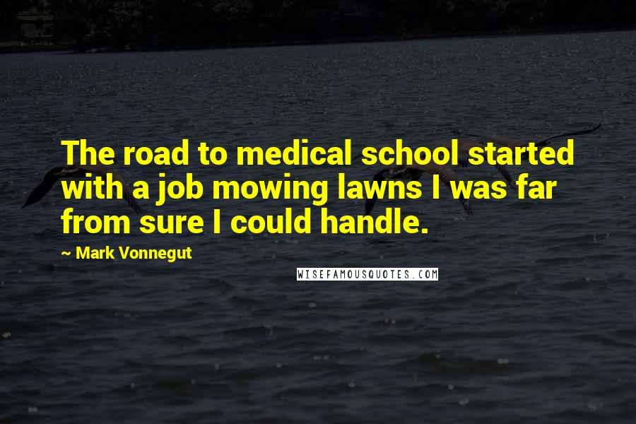 Mark Vonnegut quotes: The road to medical school started with a job mowing lawns I was far from sure I could handle.