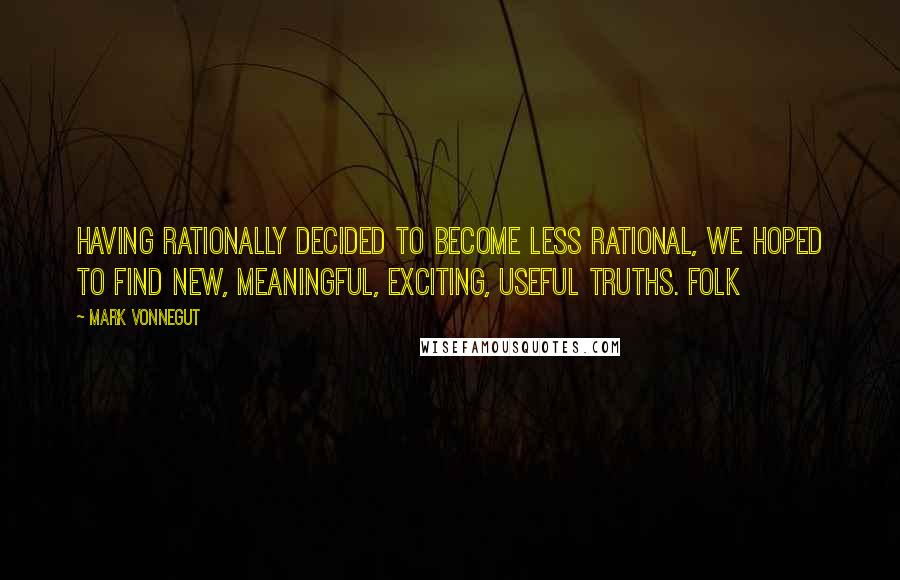 Mark Vonnegut quotes: Having rationally decided to become less rational, we hoped to find new, meaningful, exciting, useful truths. Folk