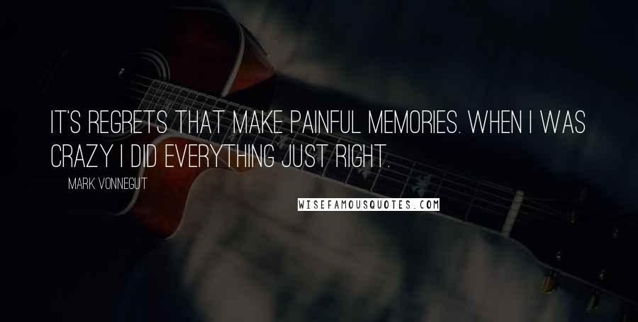 Mark Vonnegut quotes: It's regrets that make painful memories. When I was crazy I did everything just right.