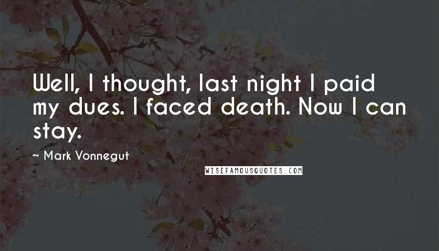 Mark Vonnegut quotes: Well, I thought, last night I paid my dues. I faced death. Now I can stay.