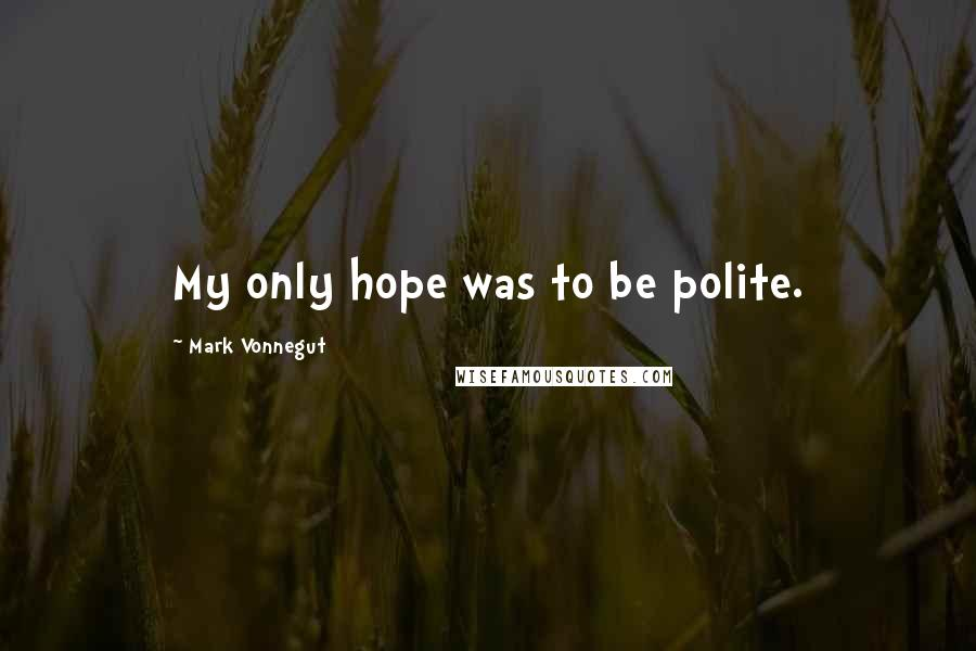 Mark Vonnegut quotes: My only hope was to be polite.
