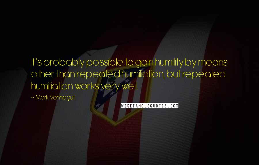 Mark Vonnegut quotes: It's probably possible to gain humility by means other than repeated humiliation, but repeated humiliation works very well.