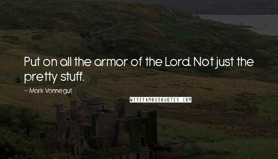 Mark Vonnegut quotes: Put on all the armor of the Lord. Not just the pretty stuff.