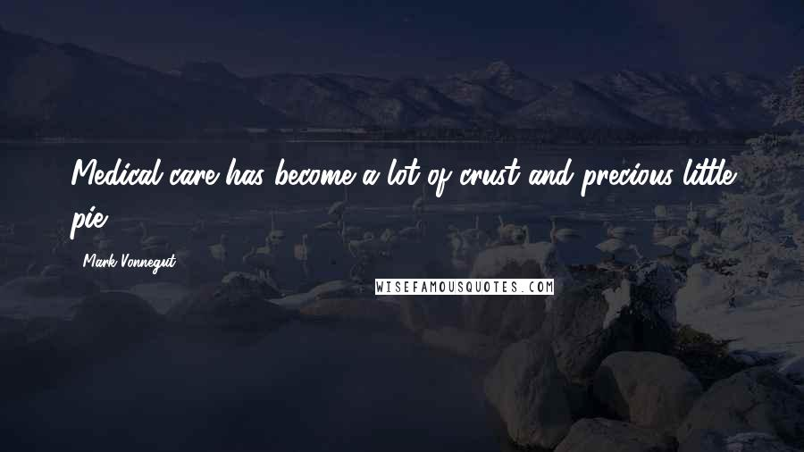 Mark Vonnegut quotes: Medical care has become a lot of crust and precious little pie.